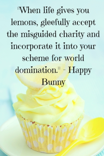 -When life gives you lemons, gleefully accept the misguided charity and incorporate it into your scheme for world domination.-